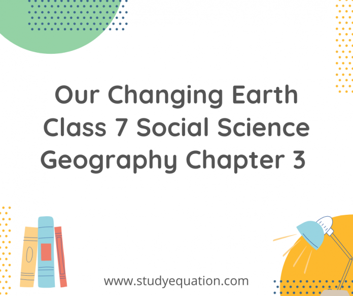 our changing earth class 7 social science geography chapter 3